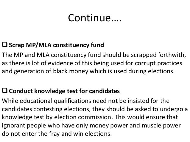 Continue…. Scrap MP/MLA constituency fund The MP and MLA constituency fund should be scrapped forthwith, as there is lot ...