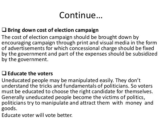 Continue… Bring down cost of election campaign The cost of election campaign should be brought down by encouraging campai...