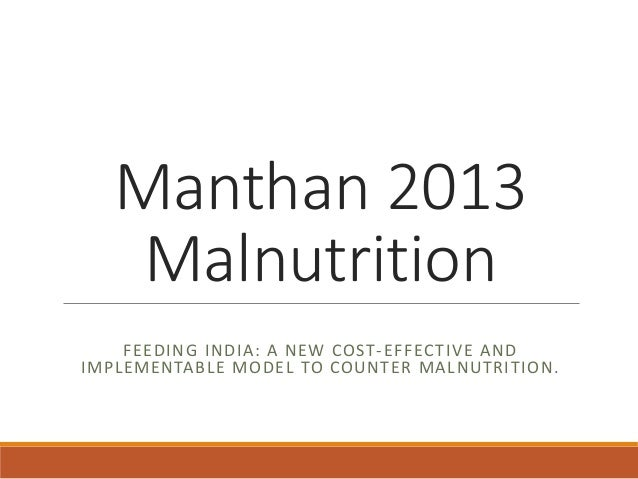 Manthan 2013 Malnutrition FEEDING INDIA: A NEW COST-EFFECTIVE AND IMPLEMENTABLE MODEL TO COUNTER MALNUTRITION.