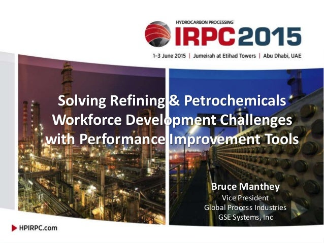 Solving Refining & Petrochemicals Workforce Development Challenges with Performance Improvement Tools Bruce Manthey Vice P...