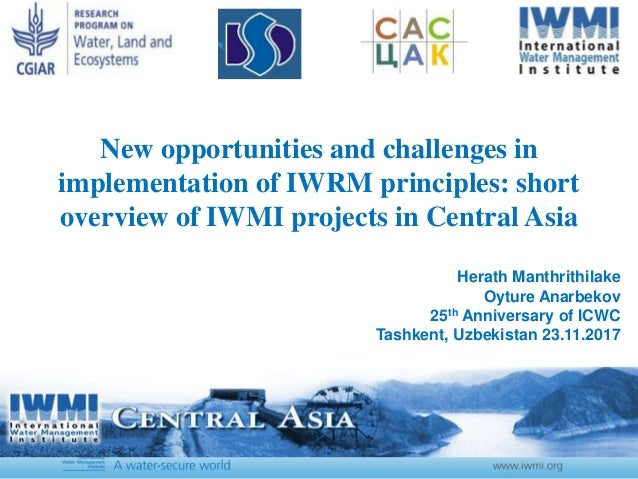 New opportunities and challenges in implementation of IWRM principles: short overview of IWMI projects in Central Asia Her...