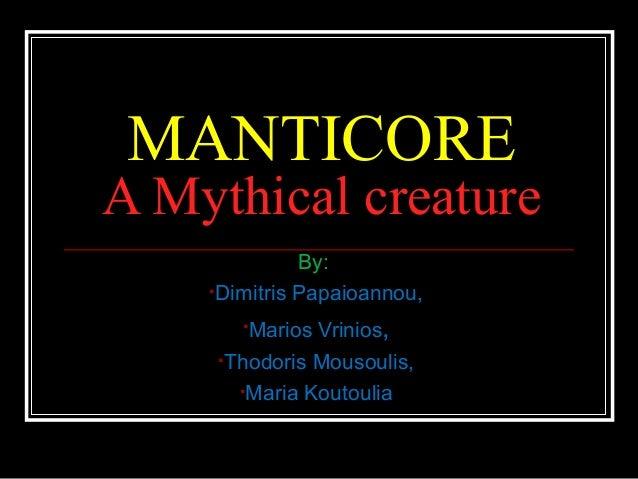MANTICORE A Mythical creature By: •Dimitris Papaioannou, •Marios Vrinios, •Thodoris Mousoulis, •Maria Koutoulia