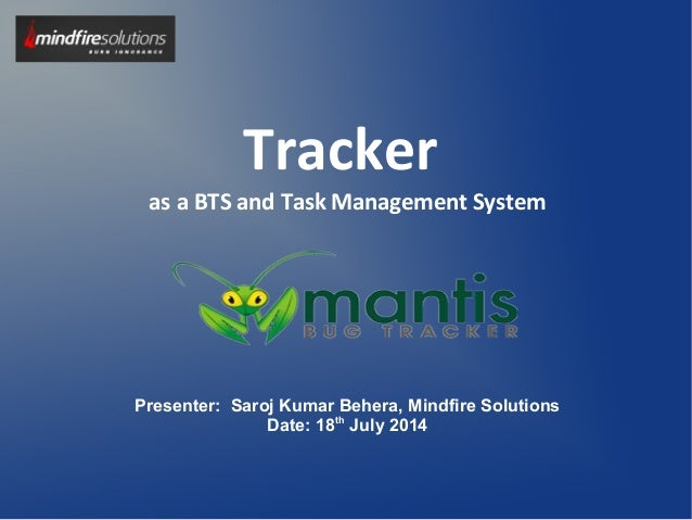 Tracker as a BTS and Task Management System Presenter: Saroj Kumar Behera, Mindfire Solutions Date: 18th July 2014