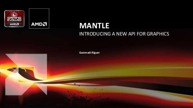 1 | AMD Gaming Evolved – GDC 2014 | March 19, 2014 MANTLE INTRODUCING A NEW API FOR GRAPHICS Guennadi Riguer