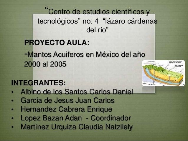 """""""Centro de estudios científicos y tecnológicos"""" no. 4 """"lázaro cárdenas del rio"""" PROYECTO AULA:  -Mantos Acuiferos en Méxic..."""