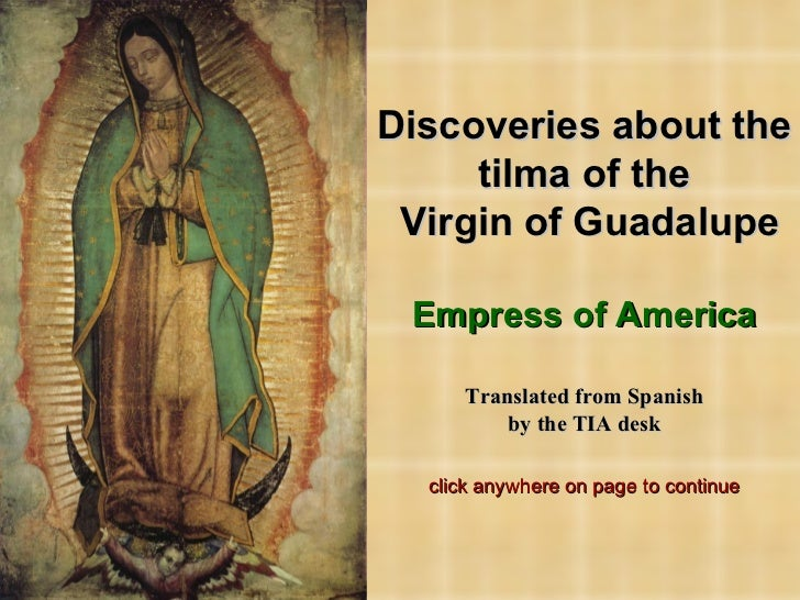 Discoveries about the tilma of the  Virgin of Guadalupe Empress of America Translated from Spanish by the TIA desk click a...