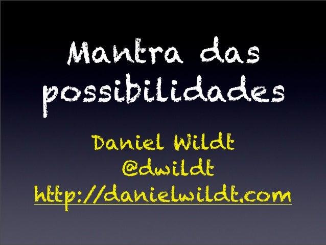 Mantra das possibilidades Daniel Wildt @dwildt http://danielwildt.com