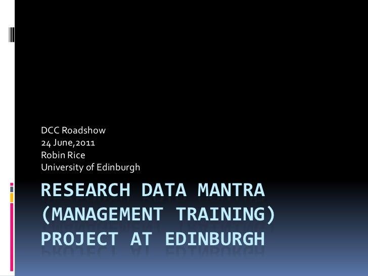Research Data mantra(management training) project at Edinburgh<br />DCC Roadshow<br />24 June,2011<br />Robin Rice<br />Un...