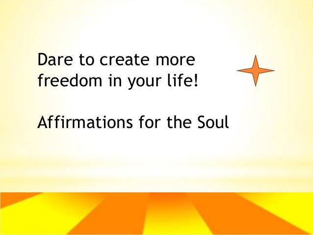 Dare to create more freedom in your life! Affirmations for the Soul