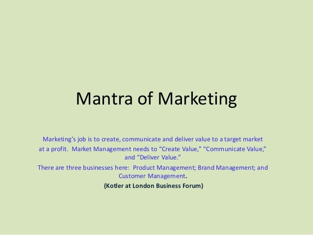 Mantra of Marketing Marketing's job is to create, communicate and deliver value to a target marketat a profit. Market Mana...