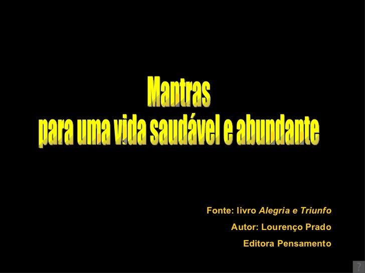 Fonte: livro  Alegria e Triunfo Autor: Lourenço Prado Editora Pensamento Mantras  para uma vida saudável e abundante