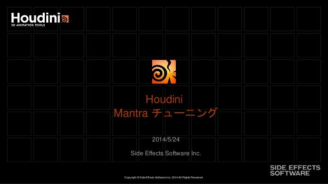 Copyright © Side Effects Software Inc. 2014 All Rights Reserved. Houdini Mantra チューニング 2014/5/24 Side Effects Software Inc.