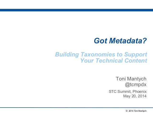 © 2014 Toni Mantych Got Metadata? Building Taxonomies to Support Your Technical Content Toni Mantych @tcmpdx STC Summit, P...