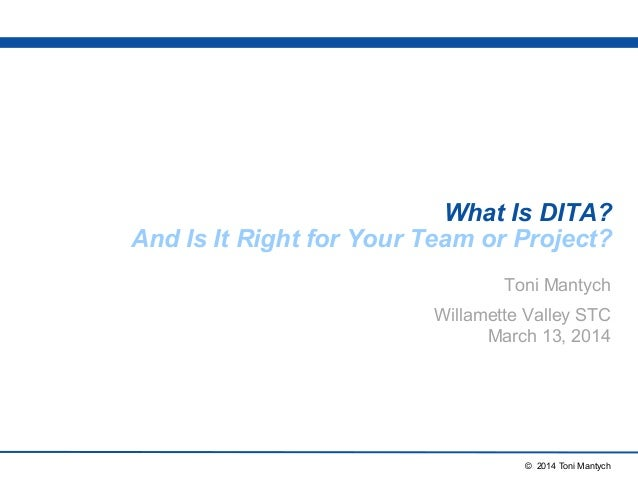 What Is DITA?  And Is It Right for Your Team or Project?  Toni Mantych  Willamette Valley STC  March 13, 2014  © 2014 Toni...