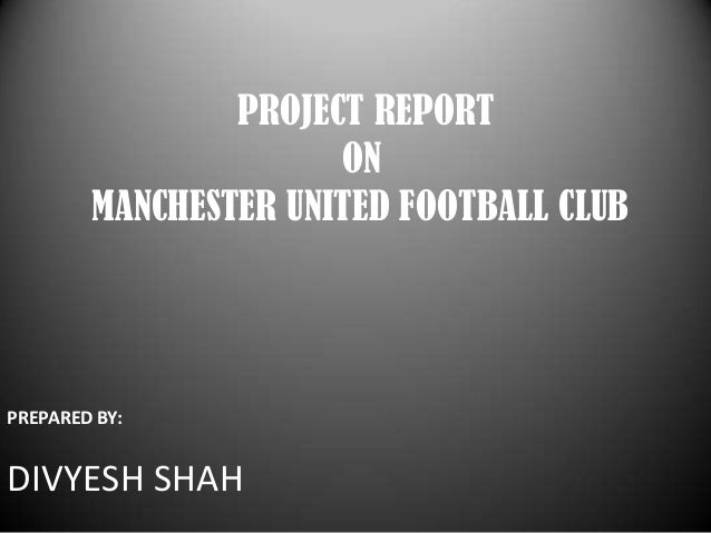 PROJECT REPORT ON MANCHESTER UNITED FOOTBALL CLUB  PREPARED BY:  DIVYESH SHAH