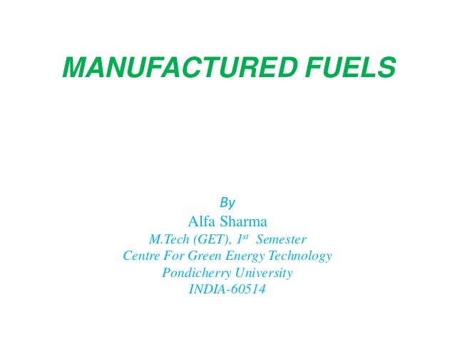 MANUFACTURED FUELS By Alfa Sharma M.Tech (GET), 1st Semester Centre For Green Energy Technology Pondicherry University IND...