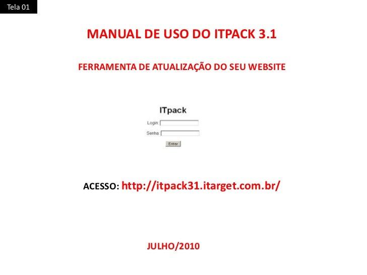 Tela 01<br />MANUAL DE USO DO ITPACK 3.1<br />FERRAMENTA DE ATUALIZAÇÃO DO SEU WEBSITE<br />ACESSO: http://itpack31.itarge...