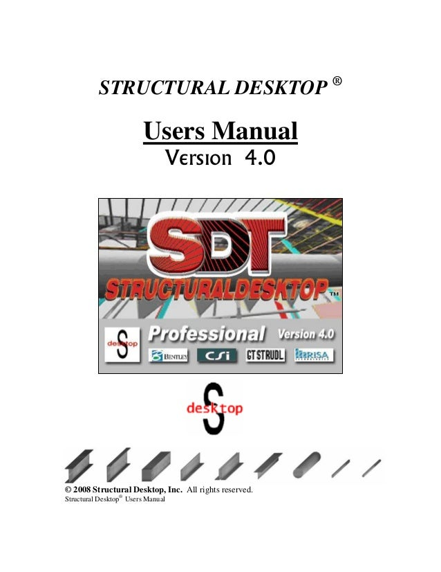 STRUCTURAL DESKTOP ® Users Manual Version 4.0 © 2008 Structural Desktop, Inc. All rights reserved. Structural Desktop® Use...