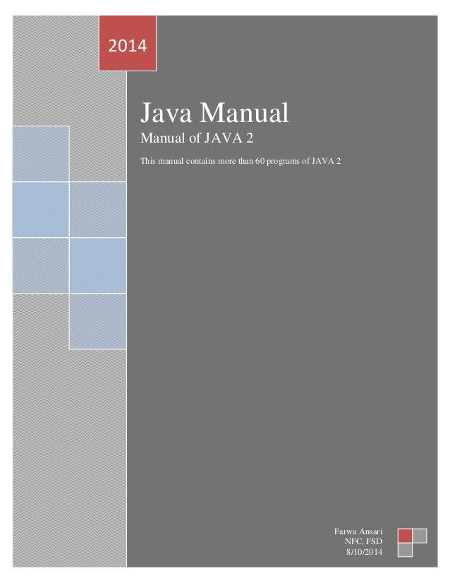 Java Manual Manual of JAVA 2 This manual contains more than 60 programs of JAVA 2 2014 Farwa Ansari NFC, FSD 8/10/2014