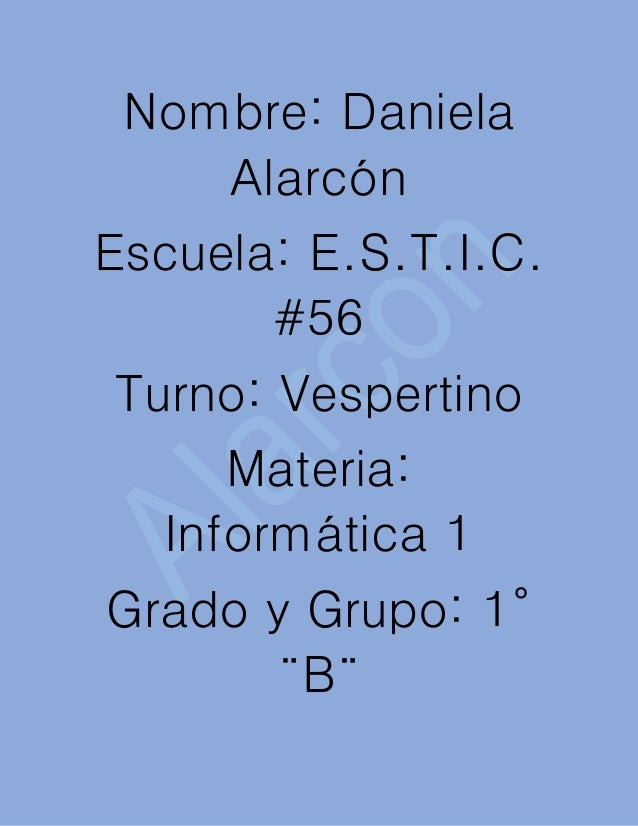 Nombre: Daniela Alarcón Escuela: E.S.T.I.C. #56 Turno: Vespertino Materia: Informática 1 Grado y Grupo: 1° ¨B¨