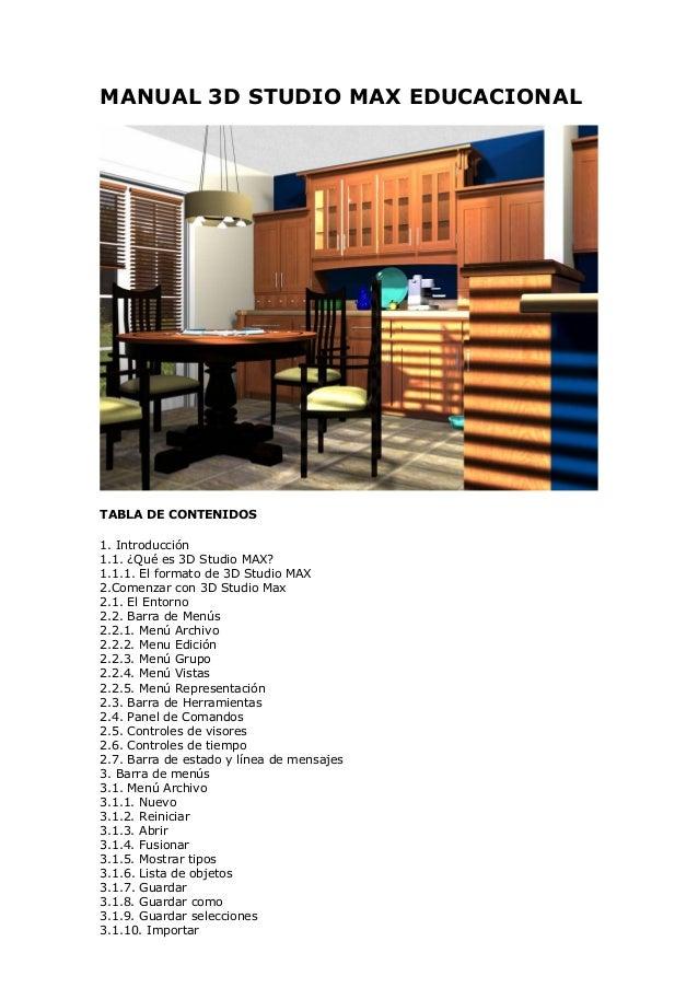 MANUAL 3D STUDIO MAX EDUCACIONALTABLA DE CONTENIDOS1. Introducción1.1. ¿Qué es 3D Studio MAX?1.1.1. El formato de 3D Studi...