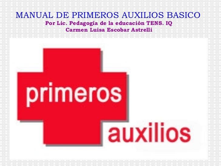 MANUAL DE PRIMEROS AUXILIOS BASICO   Por Lic. Pedagogía de la educación TENS. IQ Carmen Luisa Escobar Astrelli