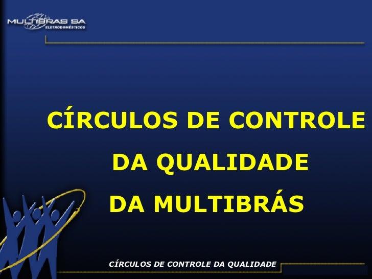 CÍRCULOS DE CONTROLE DA QUALIDADE CÍRCULOS DE CONTROLE DA QUALIDADE DA MULTIBRÁS