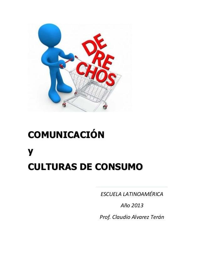 ESCUELA LATINOAMÉRICA Año 2013 Prof. Claudio Alvarez Terán CCOOMMUUNNIICCAACCIIÓÓNN yy CCUULLTTUURRAASS DDEE CCOONNSSUUMMOO