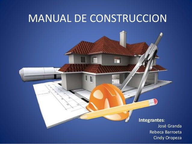 MANUAL DE CONSTRUCCION Integrantes: José Granda Rebeca Barroeta Cindy Oropeza
