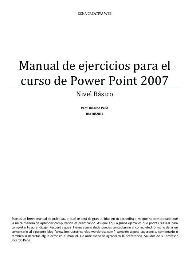 ZONA CREATIVA WEB  Manual de ejercicios para el curso de Power Point 2007  Nivel Básico  Prof. Ricardo Peña  04/10/2011  E...