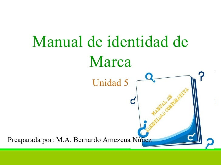 Manual de identidad de Marca Unidad 5 Preaparada por: M.A. Bernardo Amezcua Núñez