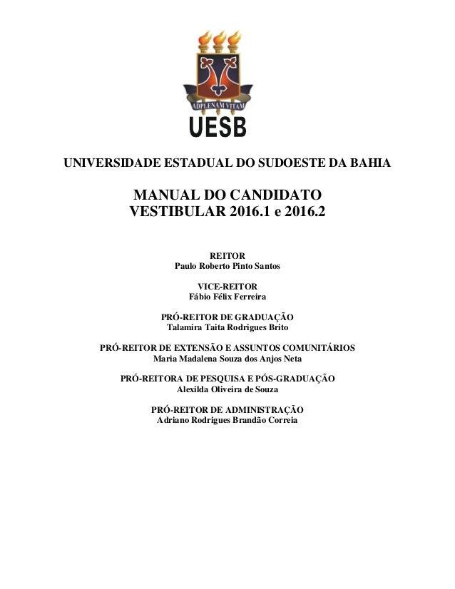 UNIVERSIDADE ESTADUAL DO SUDOESTE DA BAHIA MANUAL DO CANDIDATO VESTIBULAR 2016.1 e 2016.2 REITOR Paulo Roberto Pinto Santo...
