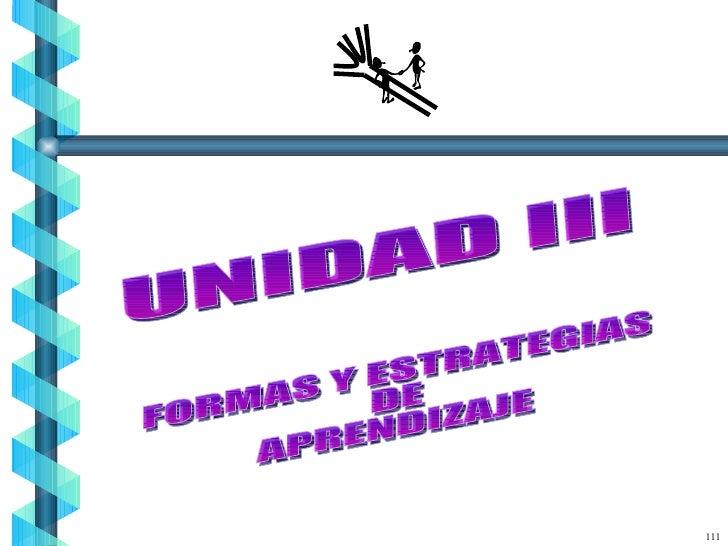 UNIDAD III 111 FORMAS Y ESTRATEGIAS DE APRENDIZAJE