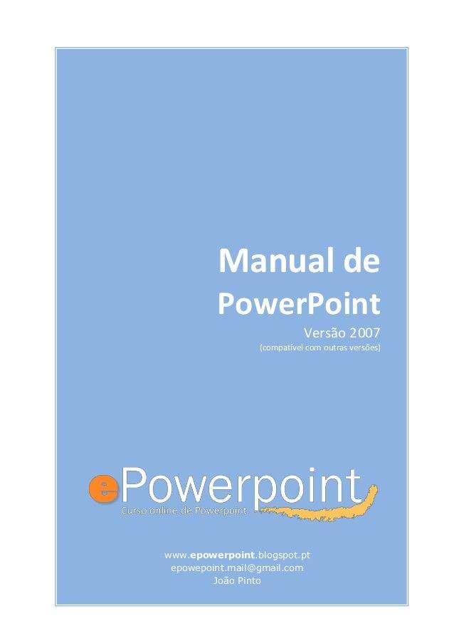 Manual de PowerPoint Versão 2007 (compatível com outras versões) www.epowerpoint.blogspot.pt epowepoint.mail@gmail.com Joã...