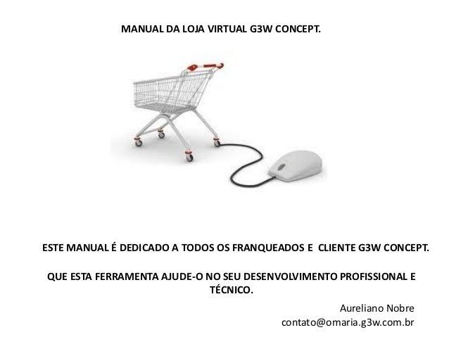 MANUAL DA LOJA VIRTUAL G3W CONCEPT.ESTE MANUAL É DEDICADO A TODOS OS FRANQUEADOS E CLIENTE G3W CONCEPT.QUE ESTA FERRAMENTA...