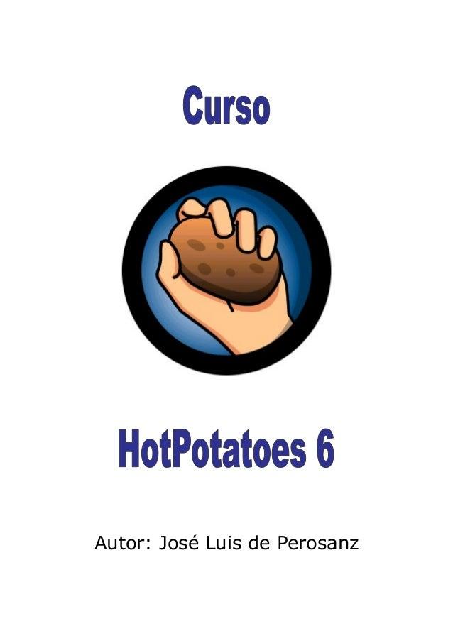 Tutorial de Hot Potatoes 6. Realizado por José Luis de Perosanz 1 Es un programa de uso educativo que nos permite construi...