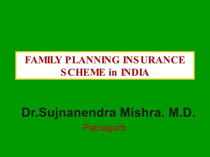 FAMILY PLANNING INSURANCE SCHEME in INDIA Dr.Sujnanendra Mishra. M.D. Patnagarh