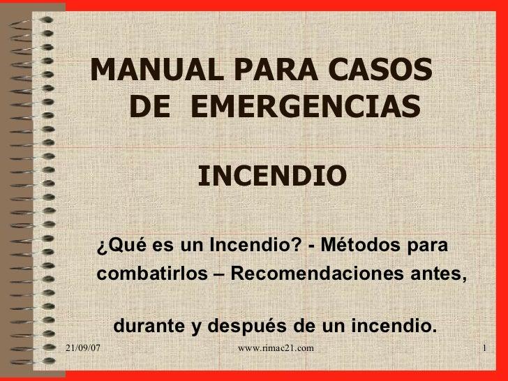 MANUAL PARA CASOS    DE  EMERGENCIAS   INCENDIO ¿ Qué es un Incendio ?  -  Métodos para  comba ti rlos –  Recomendacione...