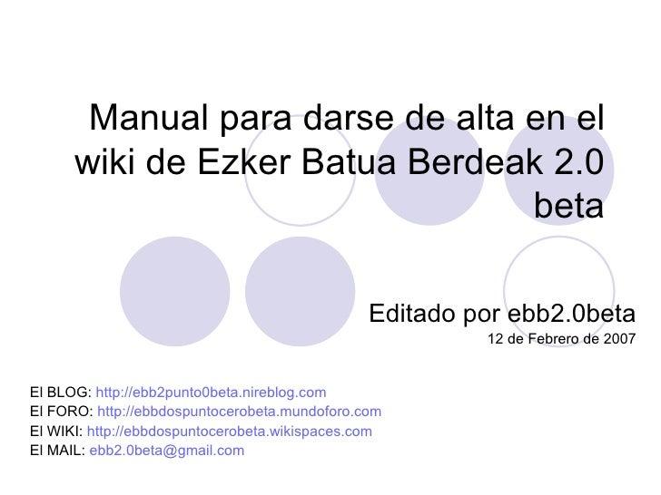 Manual para darse de alta en el wiki de Ezker Batua Berdeak 2.0 beta Editado por ebb2.0beta 12 de Febrero de 2007 El BLOG:...