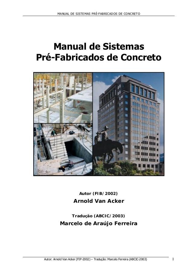 MANUAL DE SISTEMAS PRÉ-FABRICADOS DE CONCRETO Autor: Arnold Van Acker (FIP-2002) – Tradução: Marcelo Ferreira (ABCIC-2003)...