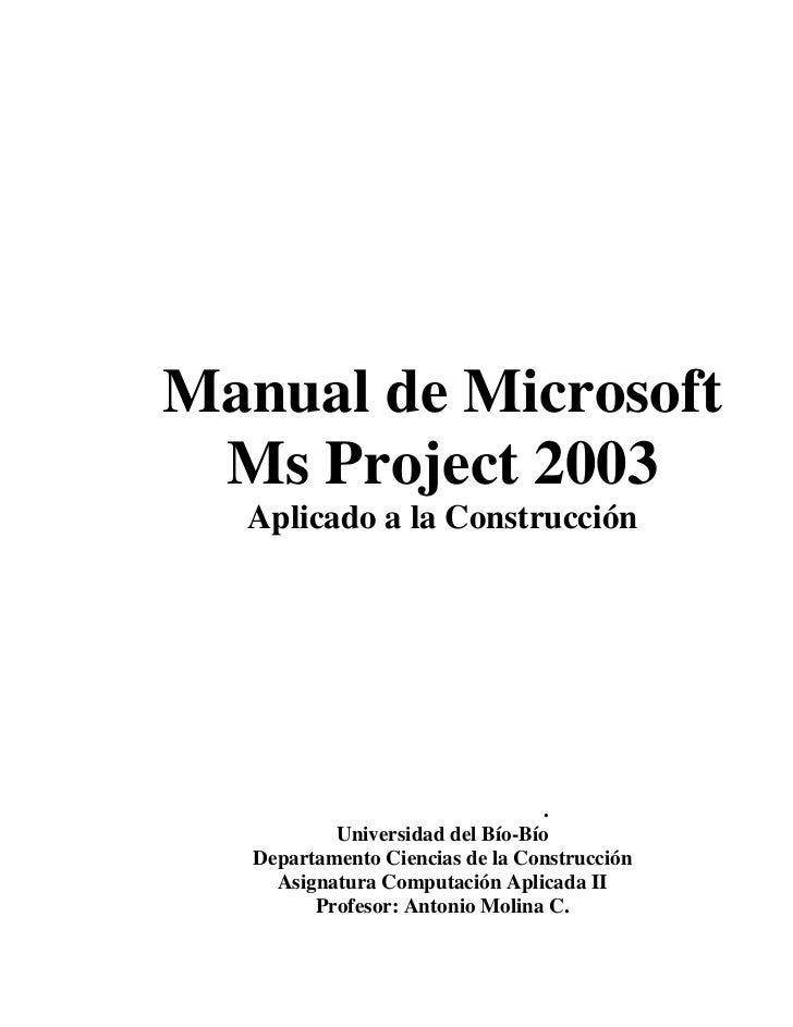 Manual de Microsoft  Ms Project 2003   Aplicado a la Construcción                                       .            Unive...