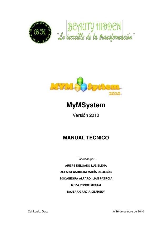 MyMSystem Versión 2010 MANUAL TÉCNICO Elaborado por: ARIZPE DELGADO LUZ ELENA ALFARO CARRERA MARÍA DE JESÚS BOCANEGRA ALFA...