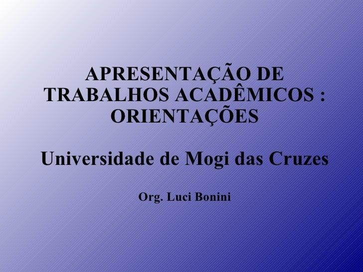APRESENTAÇÃO DE TRABALHOS ACADÊMICOS : ORIENTAÇÕES Universidade de Mogi das Cruzes Org. Luci Bonini