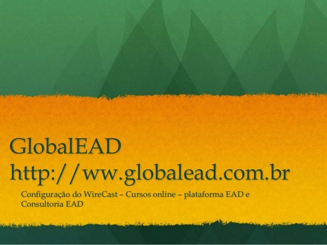 GlobalEADhttp://ww.globalead.com.br Configuração do WireCast – Cursos online – plataforma EAD e Consultoria EAD
