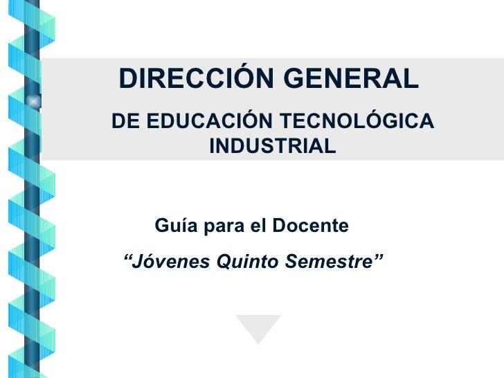 """DIRECCIÓN GENERAL  DE EDUCACIÓN TECNOLÓGICA INDUSTRIAL Guía para el Docente """" Jóvenes Quinto Semestre"""""""