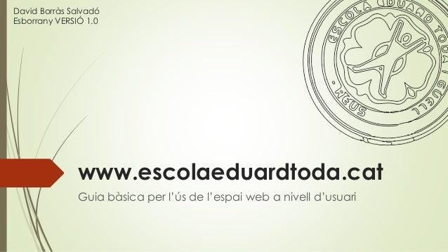 www.escolaeduardtoda.cat Guia bàsica per l'ús de l'espai web a nivell d'usuari David Borràs Salvadó Esborrany VERSIÓ 1.0