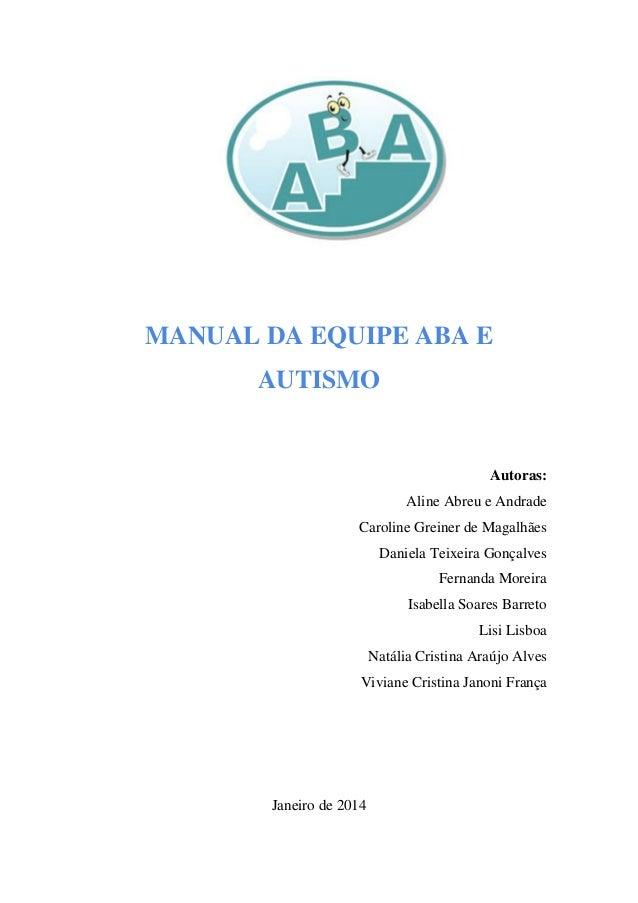 MANUAL DA EQUIPE ABA E AUTISMO Autoras: Aline Abreu e Andrade Caroline Greiner de Magalhães Daniela Teixeira Gonçalves Fer...