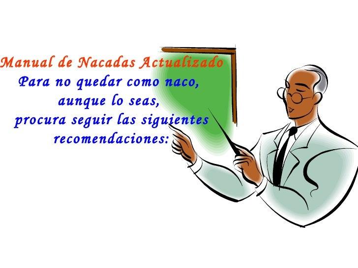 Manual de Nacadas Actualizado  Para no quedar como naco,        aunque lo seas,  procura seguir las siguientes       recom...