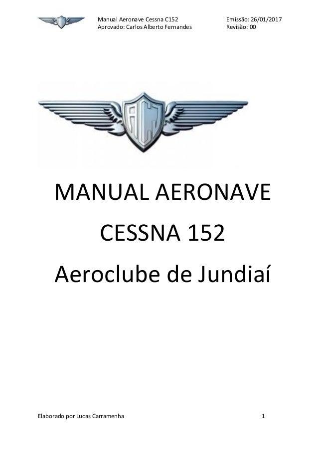 Manual Aeronave Cessna C152 Emissão: 22/06/2016 Aprovado: Carlos Alberto Fernandes Revisão: 00 Elaborado por Lucas Carrame...