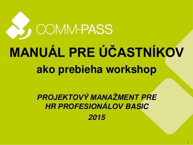 1 MANUÁL PRE ÚČASTNÍKOV ako prebieha workshop PROJEKTOVÝ MANAŽMENT PRE HR PROFESIONÁLOV BASIC 2015